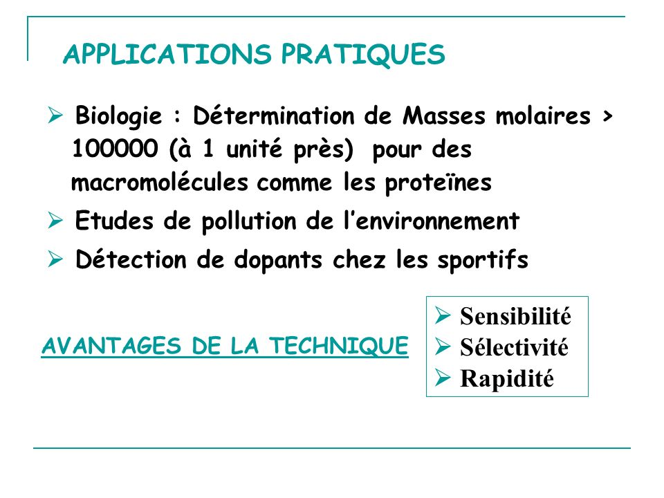 APPLICATIONS PRATIQUES Biologie : Détermination de Masses molaires > 100000 (à 1 unité près) pour des macromolécules comme les proteïnes Etudes de pollution de lenvironnement Détection de dopants chez les sportifs AVANTAGES DE LA TECHNIQUE Sensibilité Sélectivité Rapidité