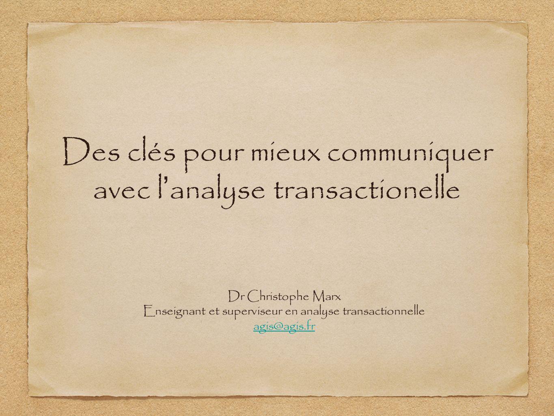 Des clés pour mieux communiquer avec l analyse transactionelle Dr Christophe Marx Enseignant et superviseur en analyse transactionnelle agis@agis.fr
