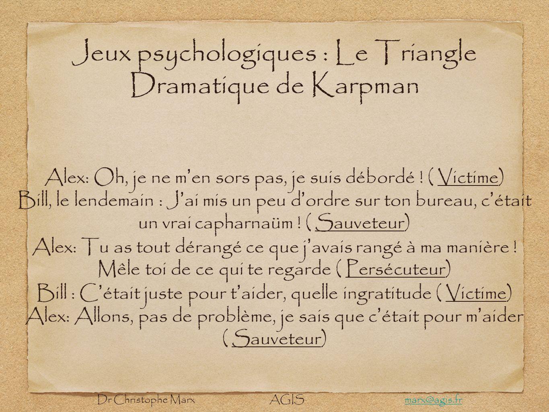 Jeux psychologiques : Le Triangle Dramatique de Karpman Alex: Oh, je ne m en sors pas, je suis débordé ! ( Victime) Bill, le lendemain : J ai mis un p
