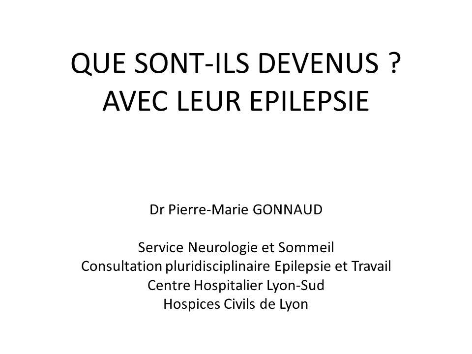 QUE SONT-ILS DEVENUS ? AVEC LEUR EPILEPSIE Dr Pierre-Marie GONNAUD Service Neurologie et Sommeil Consultation pluridisciplinaire Epilepsie et Travail