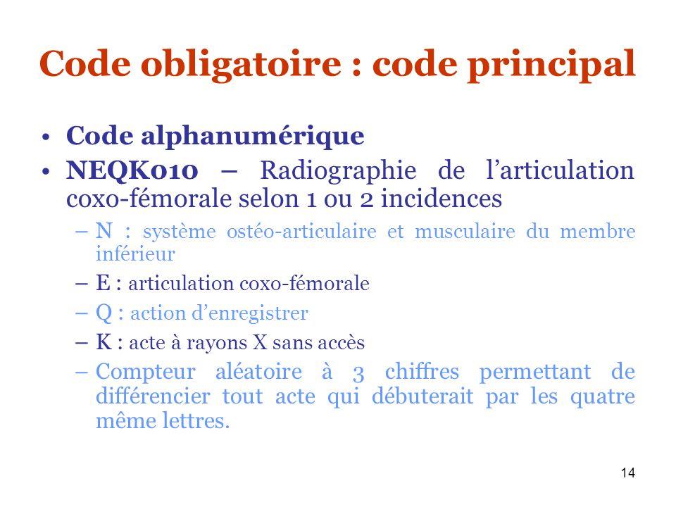 14 Code obligatoire : code principal Code alphanumérique NEQK010 – Radiographie de larticulation coxo-fémorale selon 1 ou 2 incidences –N : système os