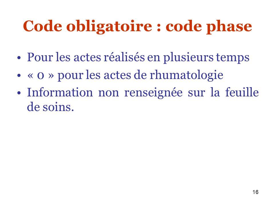 16 Code obligatoire : code phase Pour les actes réalisés en plusieurs temps « 0 » pour les actes de rhumatologie Information non renseignée sur la feu