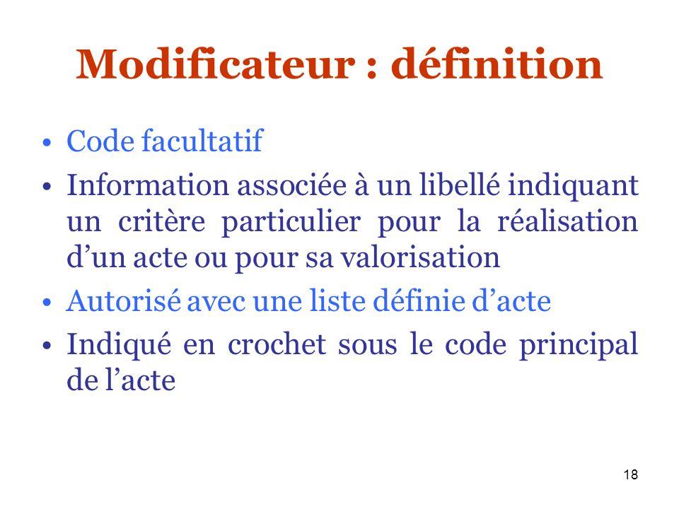18 Modificateur : définition Code facultatif Information associée à un libellé indiquant un critère particulier pour la réalisation dun acte ou pour s