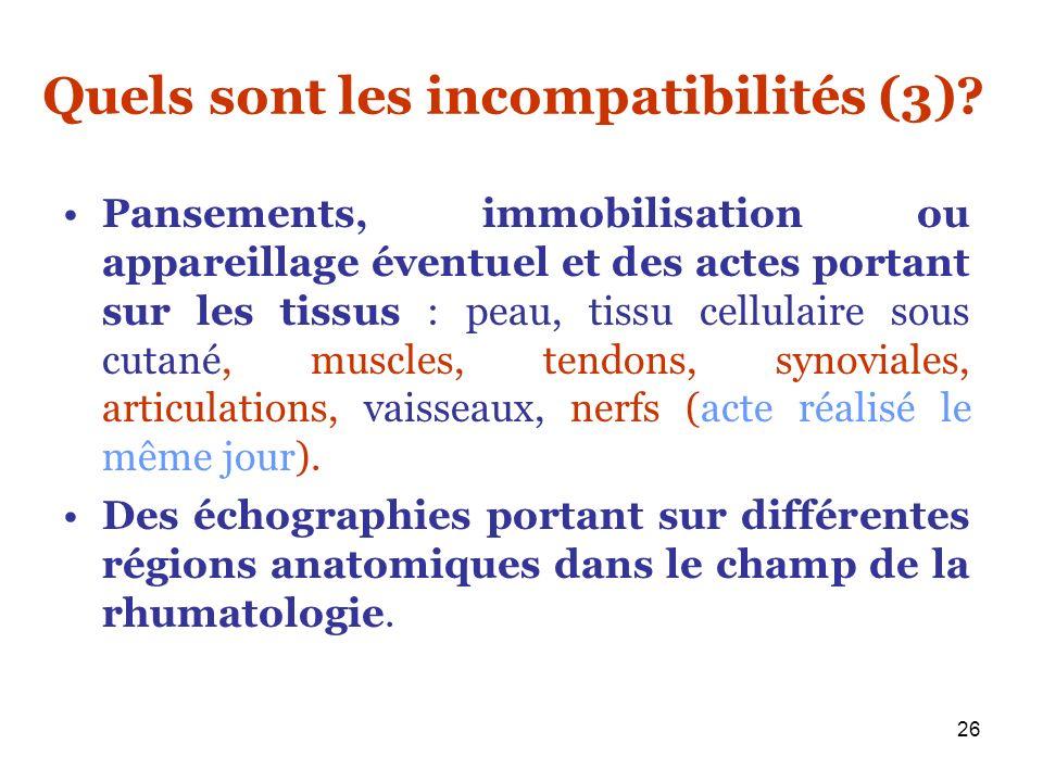 26 Quels sont les incompatibilités (3)? Pansements, immobilisation ou appareillage éventuel et des actes portant sur les tissus : peau, tissu cellulai
