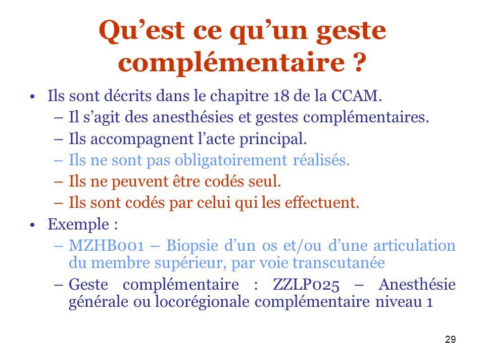 29 Quest ce quun geste complémentaire ? Ils sont décrits dans le chapitre 18 de la CCAM. –Il sagit des anesthésies et gestes complémentaires. –Ils acc