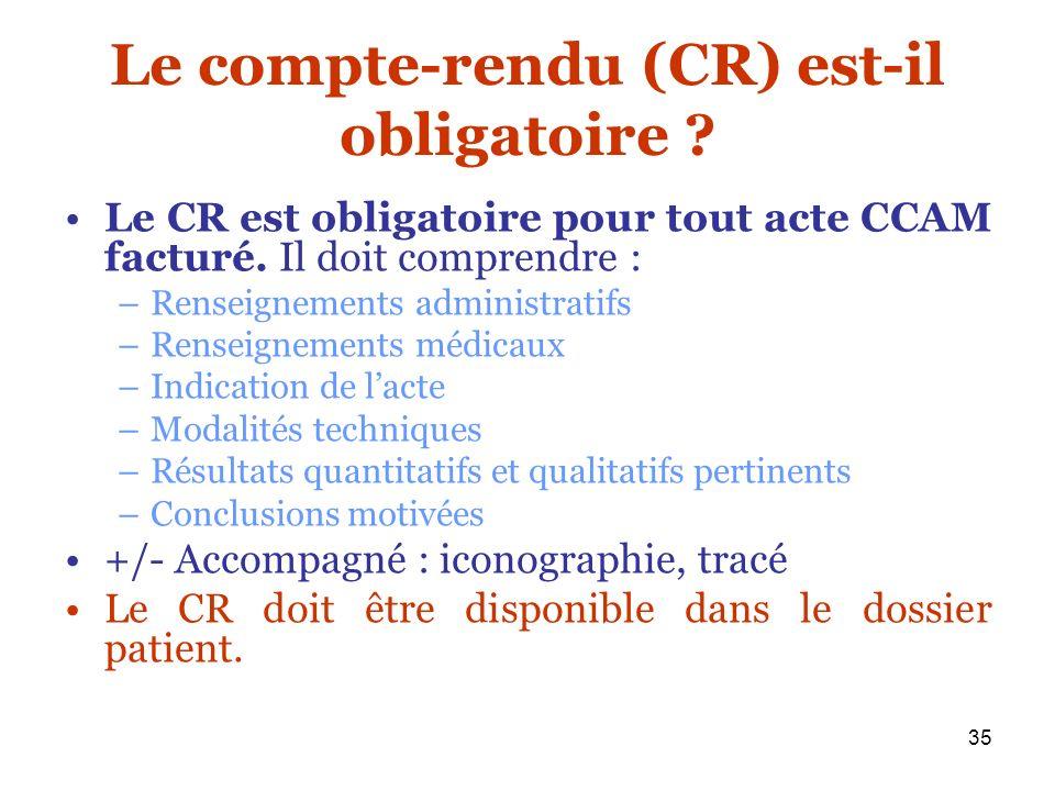 35 Le compte-rendu (CR) est-il obligatoire ? Le CR est obligatoire pour tout acte CCAM facturé. Il doit comprendre : –Renseignements administratifs –R