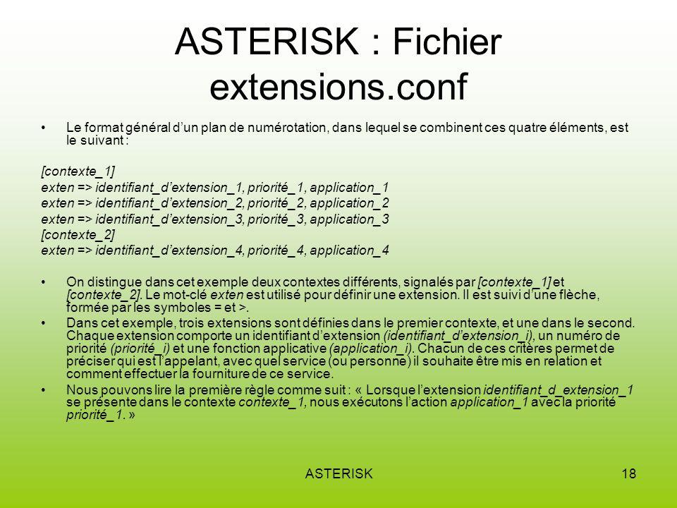 ASTERISK18 ASTERISK : Fichier extensions.conf Le format général dun plan de numérotation, dans lequel se combinent ces quatre éléments, est le suivant : [contexte_1] exten => identifiant_dextension_1, priorité_1, application_1 exten => identifiant_dextension_2, priorité_2, application_2 exten => identifiant_dextension_3, priorité_3, application_3 [contexte_2] exten => identifiant_dextension_4, priorité_4, application_4 On distingue dans cet exemple deux contextes différents, signalés par [contexte_1] et [contexte_2].
