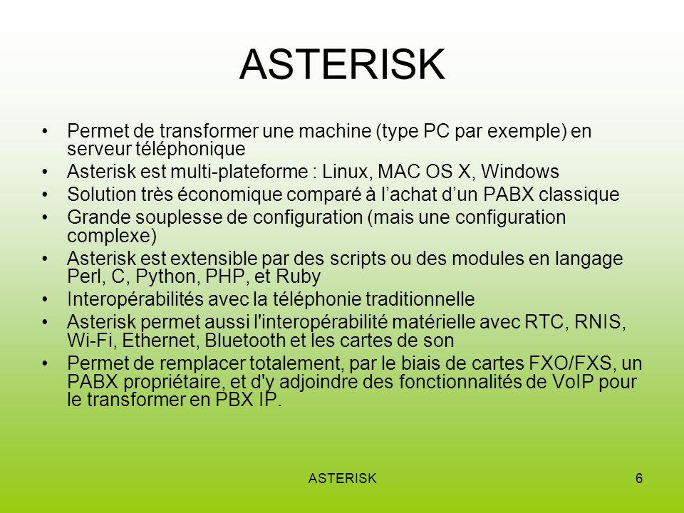 ASTERISK6 Permet de transformer une machine (type PC par exemple) en serveur téléphonique Asterisk est multi-plateforme : Linux, MAC OS X, Windows Solution très économique comparé à lachat dun PABX classique Grande souplesse de configuration (mais une configuration complexe) Asterisk est extensible par des scripts ou des modules en langage Perl, C, Python, PHP, et Ruby Interopérabilités avec la téléphonie traditionnelle Asterisk permet aussi l interopérabilité matérielle avec RTC, RNIS, Wi-Fi, Ethernet, Bluetooth et les cartes de son Permet de remplacer totalement, par le biais de cartes FXO/FXS, un PABX propriétaire, et d y adjoindre des fonctionnalités de VoIP pour le transformer en PBX IP.