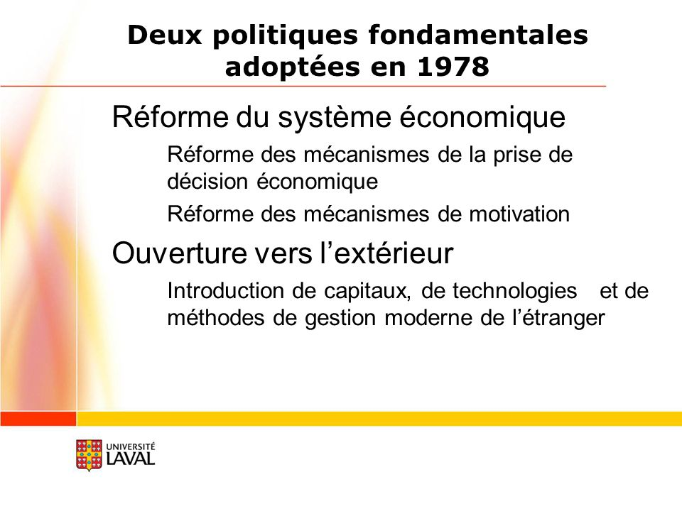 Deux politiques fondamentales adoptées en 1978 Réforme du système économique Réforme des mécanismes de la prise de décision économique Réforme des mécanismes de motivation Ouverture vers lextérieur Introduction de capitaux, de technologies et de méthodes de gestion moderne de létranger