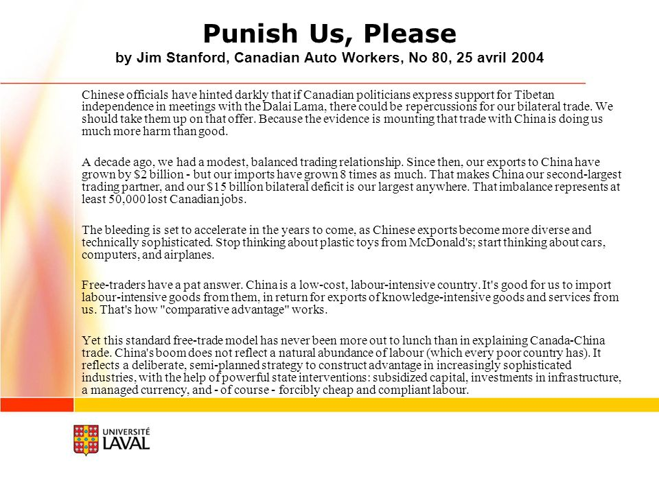 Punish Us, Please by Jim Stanford, Canadian Auto Workers, No 80, 25 avril 2004 Chinese officials have hinted darkly that if Canadian politicians express support for Tibetan independence in meetings with the Dalai Lama, there could be repercussions for our bilateral trade.