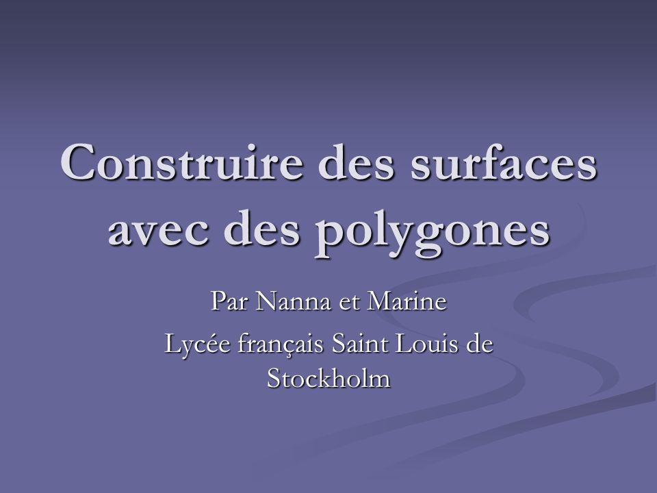 Construire des surfaces avec des polygones Par Nanna et Marine Lycée français Saint Louis de Stockholm