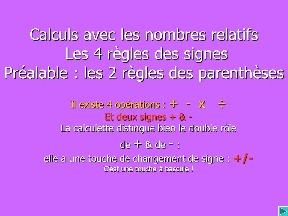 Calculs avec les nombres relatifs Les 4 règles des signes Préalable : les 2 règles des parenthèses Il existe 4 opérations : + - x ÷ Et deux signes + & - La calculette distingue bien le double rôle de + & de - : de + & de - : elle a une touche de changement de signe : +/- Cest une touche à bascule !