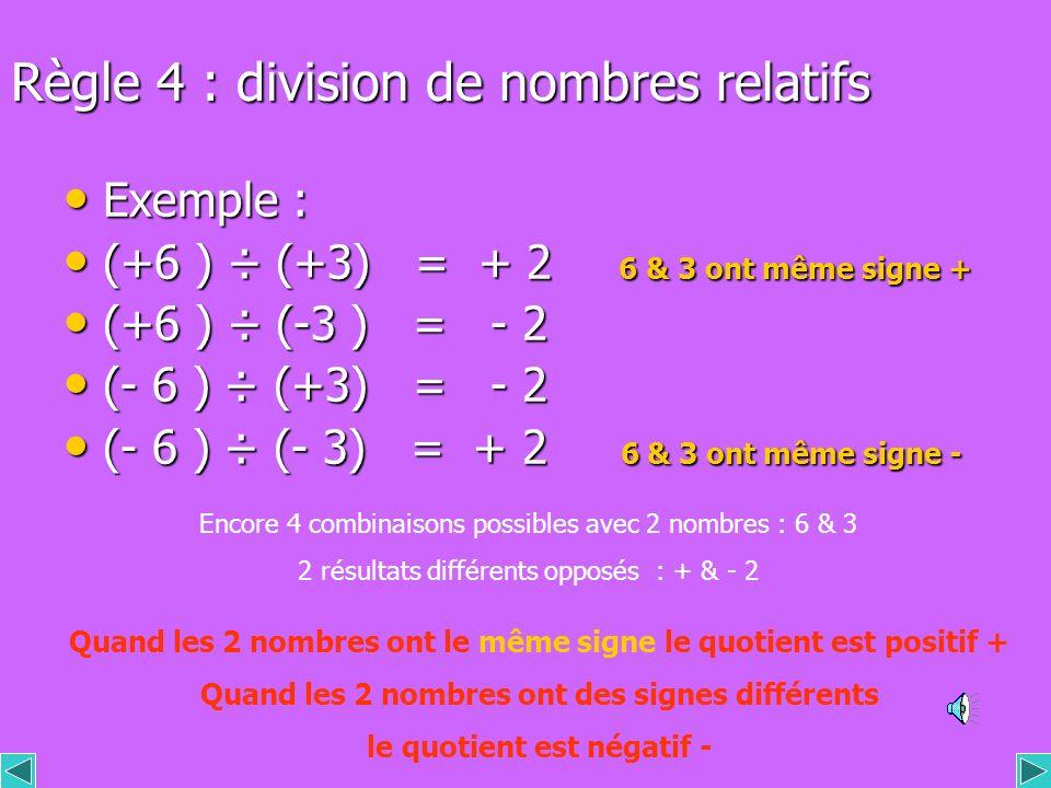 Règle 4 : division de nombres relatifs Exemple : Exemple : (+6 ) ÷ (+3) = + 2 6 & 3 ont même signe + (+6 ) ÷ (+3) = + 2 6 & 3 ont même signe + (+6 ) ÷ (-3 ) = - 2 (+6 ) ÷ (-3 ) = - 2 (- 6 ) ÷ (+3) = - 2 (- 6 ) ÷ (+3) = - 2 (- 6 ) ÷ (- 3) = + 2 6 & 3 ont même signe - (- 6 ) ÷ (- 3) = + 2 6 & 3 ont même signe - Encore 4 combinaisons possibles avec 2 nombres : 6 & 3 2 résultats différents opposés : + & - 2 Quand les 2 nombres ont le même signe le quotient est positif + Quand les 2 nombres ont des signes différents le quotient est négatif -