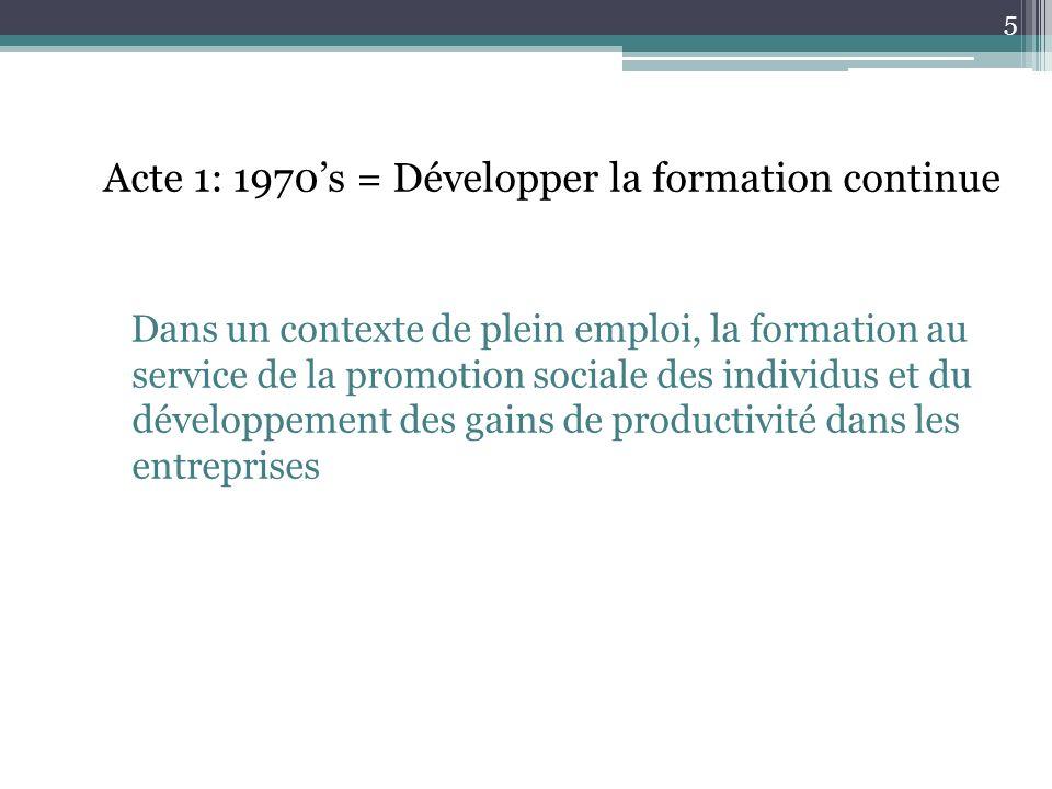 Acte 1: 1970s = Développer la formation continue Dans un contexte de plein emploi, la formation au service de la promotion sociale des individus et du