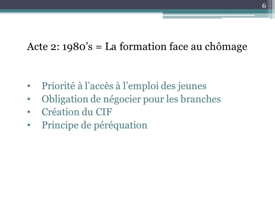 Acte 2: 1980s = La formation face au chômage Priorité à laccès à lemploi des jeunes Obligation de négocier pour les branches Création du CIF Principe