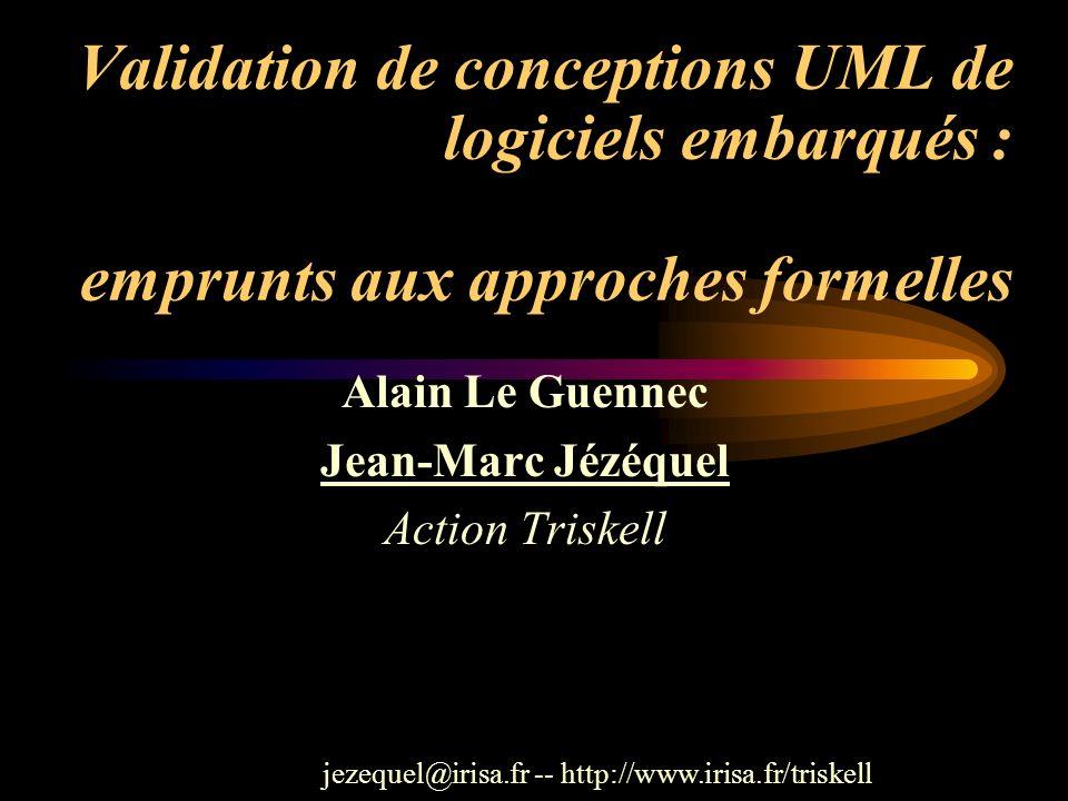 Validation de conceptions UML de logiciels embarqués : emprunts aux approches formelles Alain Le Guennec Jean-Marc Jézéquel Action Triskell jezequel@i