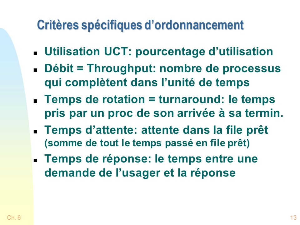 Ch. 613 Critères spécifiques dordonnancement n Utilisation UCT: pourcentage dutilisation n Débit = Throughput: nombre de processus qui complètent dans