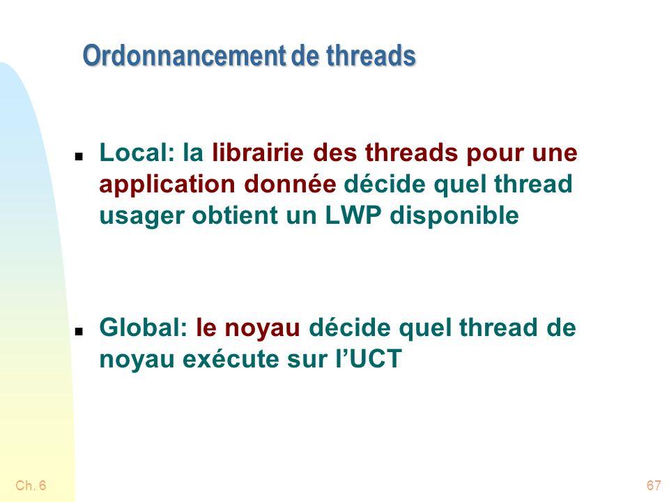 Ch. 667 Ordonnancement de threads n Local: la librairie des threads pour une application donnée décide quel thread usager obtient un LWP disponible n