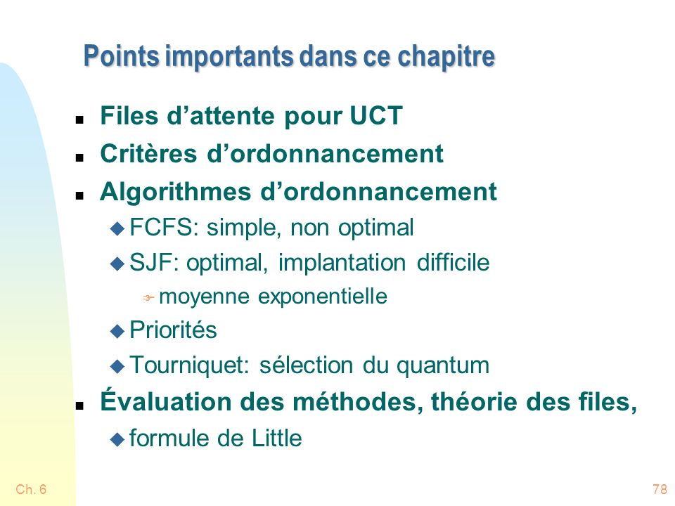 Ch. 678 Points importants dans ce chapitre n Files dattente pour UCT n Critères dordonnancement n Algorithmes dordonnancement u FCFS: simple, non opti