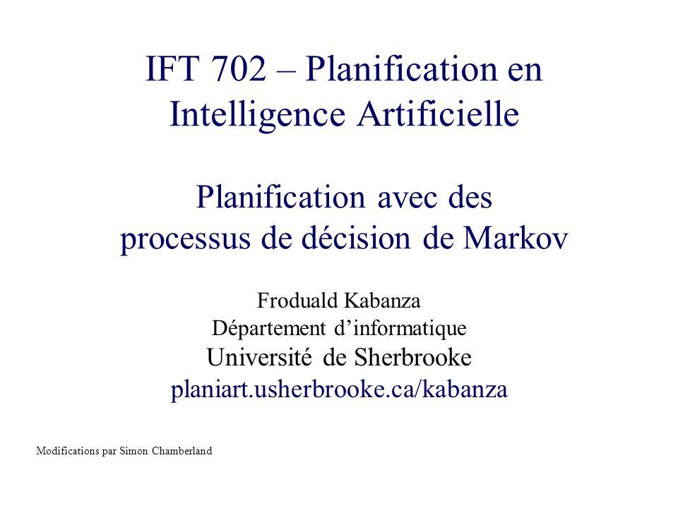 IFT 702© Froduald Kabanza2 Sujets couverts Introduction Processus de décision de Markov –Algorithme value-iteration –Algorithme policy-iteration –Autres algorithmes Généralisations