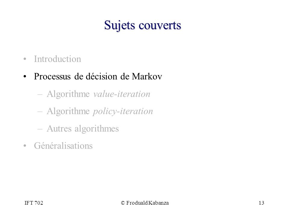 IFT 702© Froduald Kabanza13 Sujets couverts Introduction Processus de décision de Markov –Algorithme value-iteration –Algorithme policy-iteration –Aut