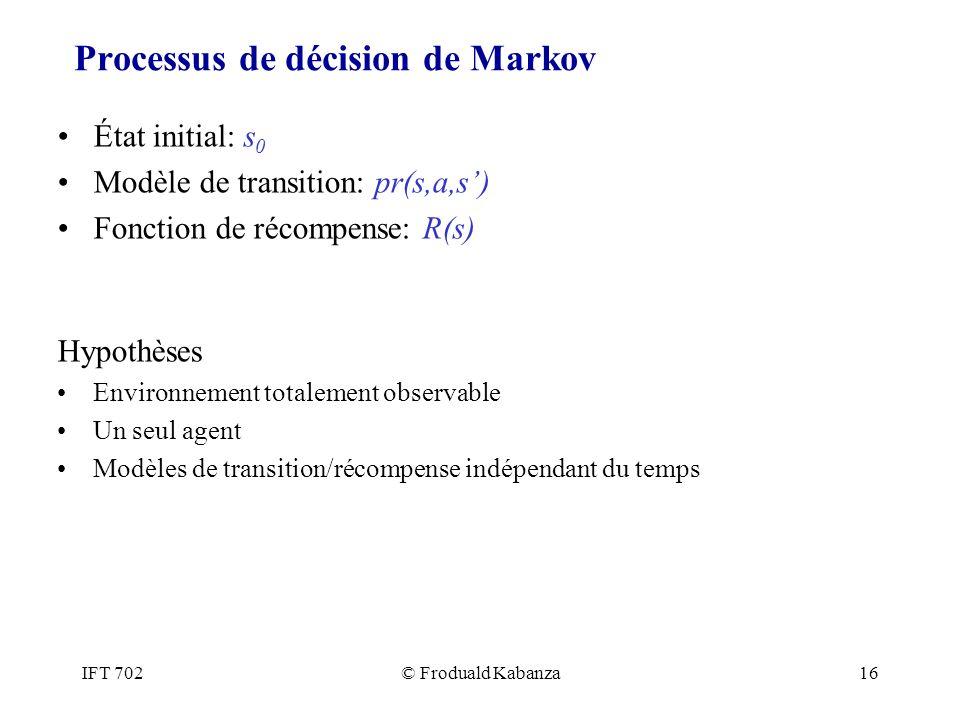 IFT 702© Froduald Kabanza16 Processus de décision de Markov État initial: s 0 Modèle de transition: pr(s,a,s) Fonction de récompense: R(s) Hypothèses