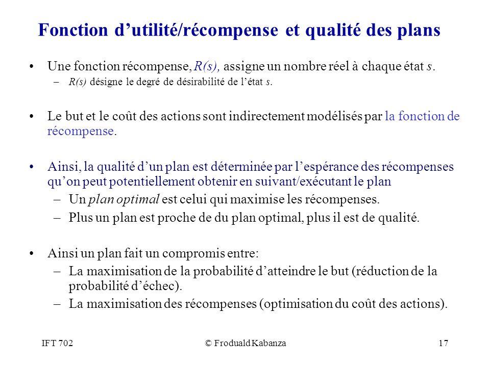 IFT 702© Froduald Kabanza17 Fonction dutilité/récompense et qualité des plans Une fonction récompense, R(s), assigne un nombre réel à chaque état s. –