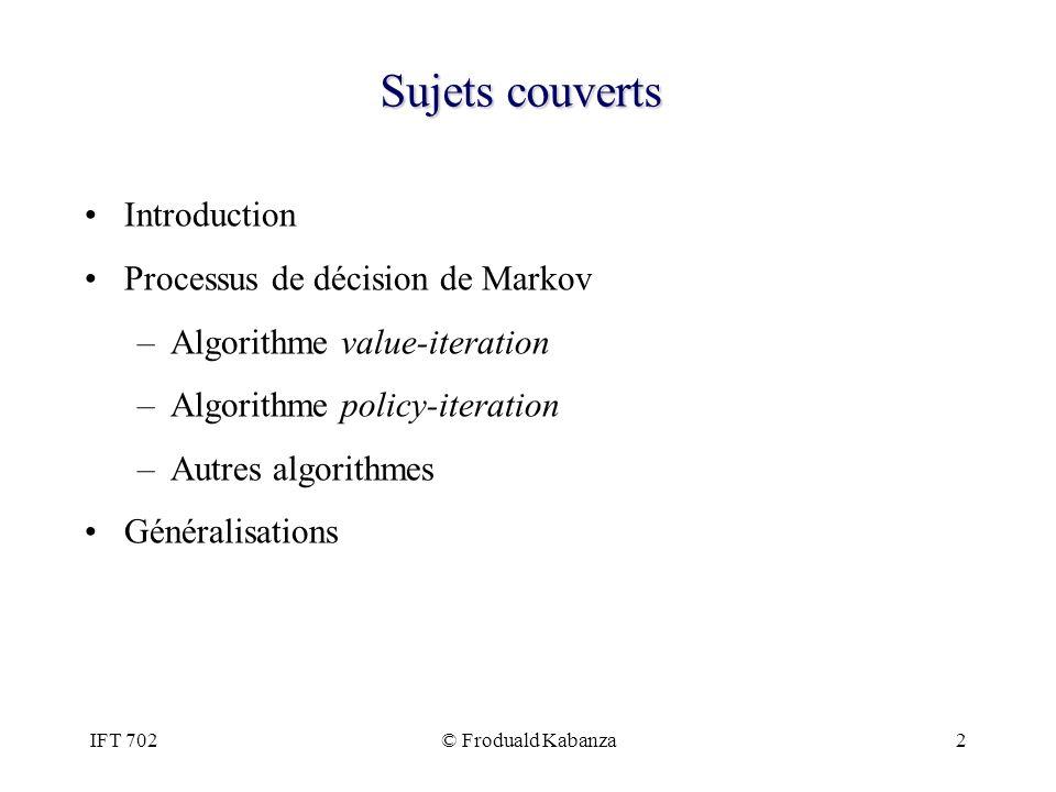 IFT 702© Froduald Kabanza13 Sujets couverts Introduction Processus de décision de Markov –Algorithme value-iteration –Algorithme policy-iteration –Autres algorithmes Généralisations