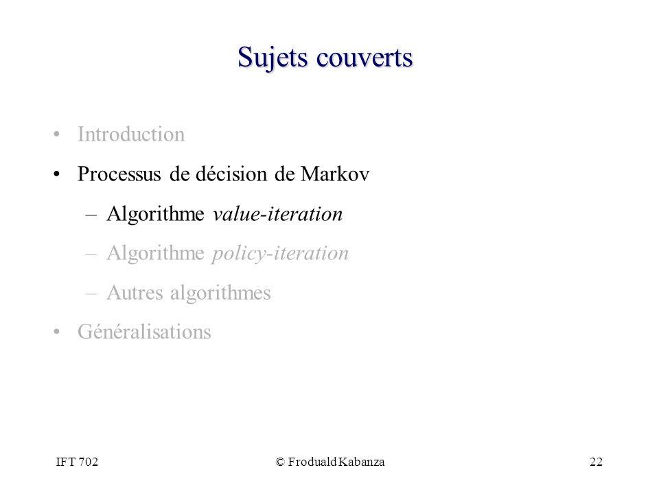 IFT 702© Froduald Kabanza22 Sujets couverts Introduction Processus de décision de Markov –Algorithme value-iteration –Algorithme policy-iteration –Aut