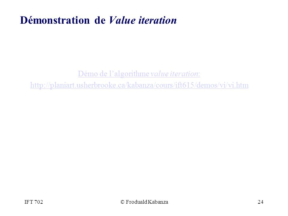 IFT 702© Froduald Kabanza24 Démonstration de Value iteration Démo de lalgorithme value iteration: http://planiart.usherbrooke.ca/kabanza/cours/ift615/