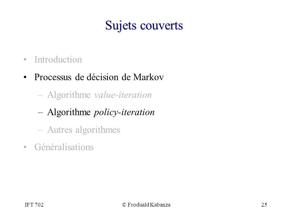 IFT 702© Froduald Kabanza25 Sujets couverts Introduction Processus de décision de Markov –Algorithme value-iteration –Algorithme policy-iteration –Aut