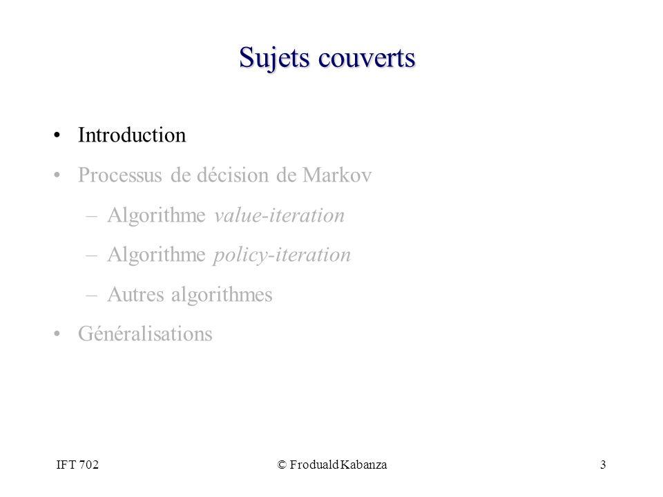 IFT 702© Froduald Kabanza34 Sujets couverts Introduction Processus de décision de Markov –Algorithme value-iteration –Algorithme policy-iteration –Autres algorithmes Généralisations