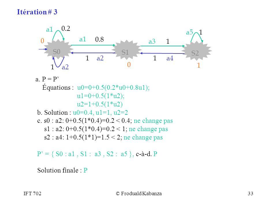 IFT 702© Froduald Kabanza33 a. P = P Équations : u0=0+0.5(0.2*u0+0.8u1); u1=0+0.5(1*u2); u2=1+0.5(1*u2) b. Solution : u0=0.4, u1=1, u2=2 c. s0 : a2: 0