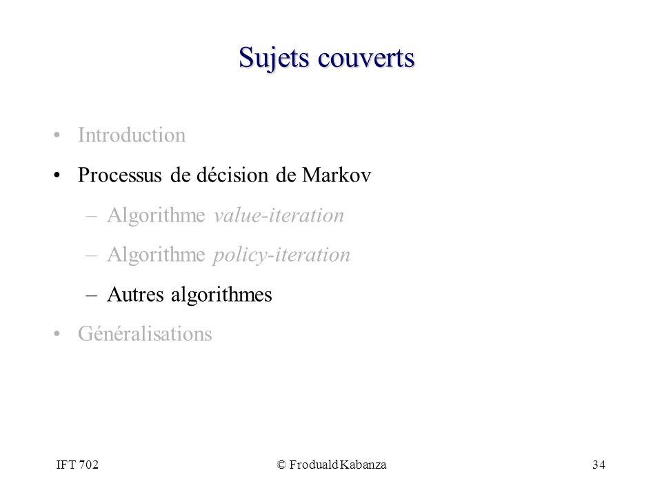 IFT 702© Froduald Kabanza34 Sujets couverts Introduction Processus de décision de Markov –Algorithme value-iteration –Algorithme policy-iteration –Aut