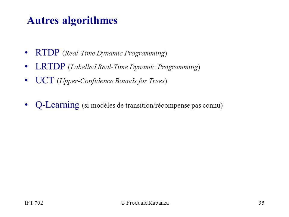 IFT 702© Froduald Kabanza35 Autres algorithmes RTDP (Real-Time Dynamic Programming) LRTDP (Labelled Real-Time Dynamic Programming) UCT (Upper-Confidence Bounds for Trees) Q-Learning (si modèles de transition/récompense pas connu)