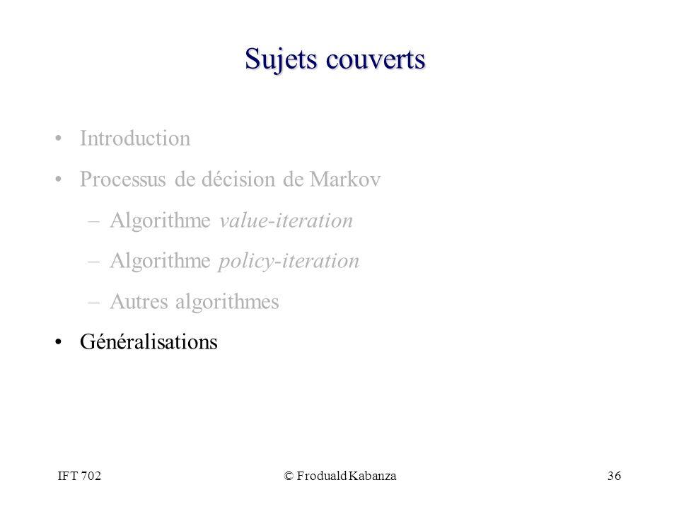 IFT 702© Froduald Kabanza36 Sujets couverts Introduction Processus de décision de Markov –Algorithme value-iteration –Algorithme policy-iteration –Aut