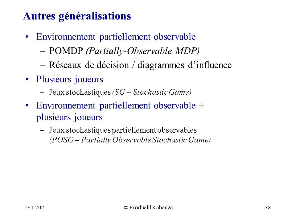 IFT 702© Froduald Kabanza38 Environnement partiellement observable –POMDP (Partially-Observable MDP) –Réseaux de décision / diagrammes dinfluence Plus