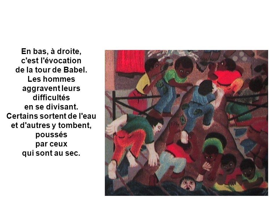 En bas, à droite, c'est l'évocation de la tour de Babel. Les hommes aggravent leurs difficultés en se divisant. Certains sortent de l'eau et d'autres