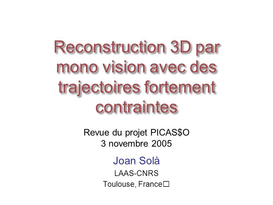 Reconstruction 3D par mono vision avec des trajectoires fortement contraintes Joan Solà LAAS-CNRS Toulouse, France Revue du projet PICAS$O 3 novembre 2005