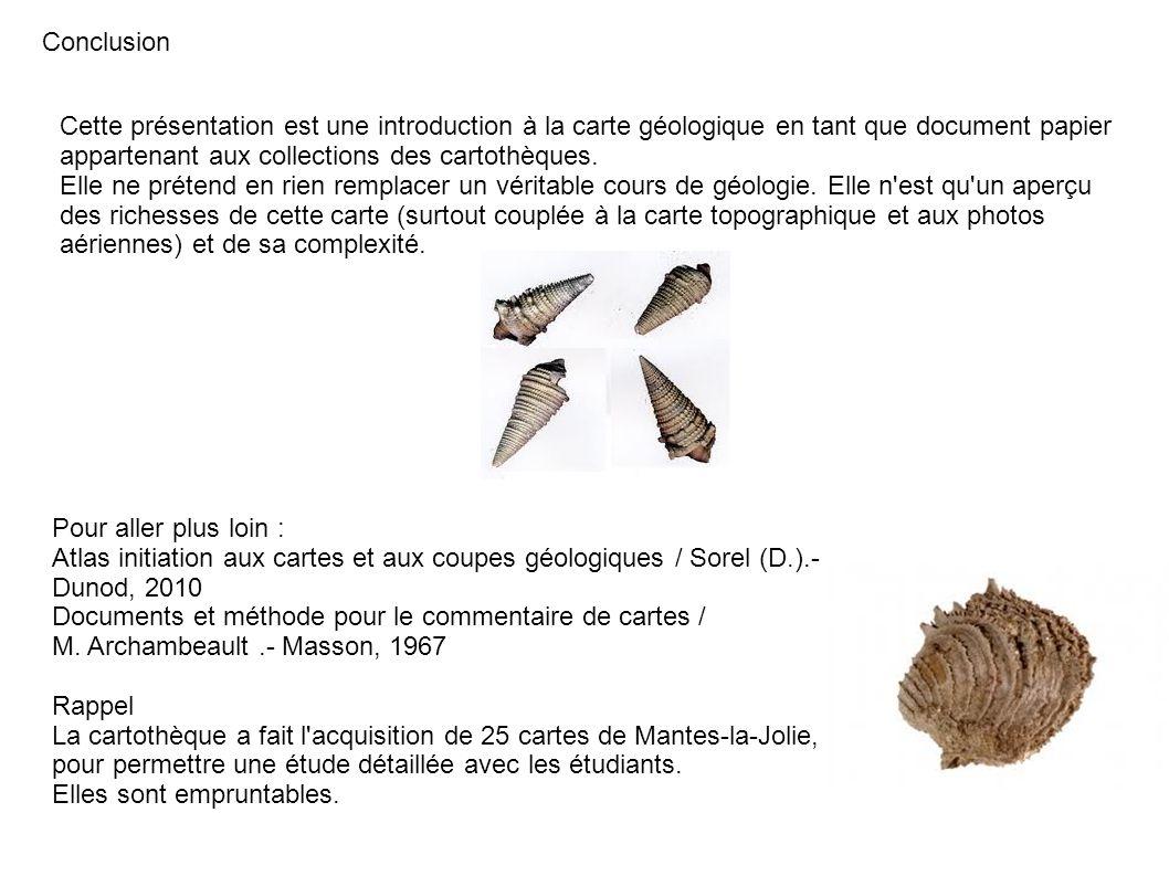 Conclusion Cette présentation est une introduction à la carte géologique en tant que document papier appartenant aux collections des cartothèques. Ell