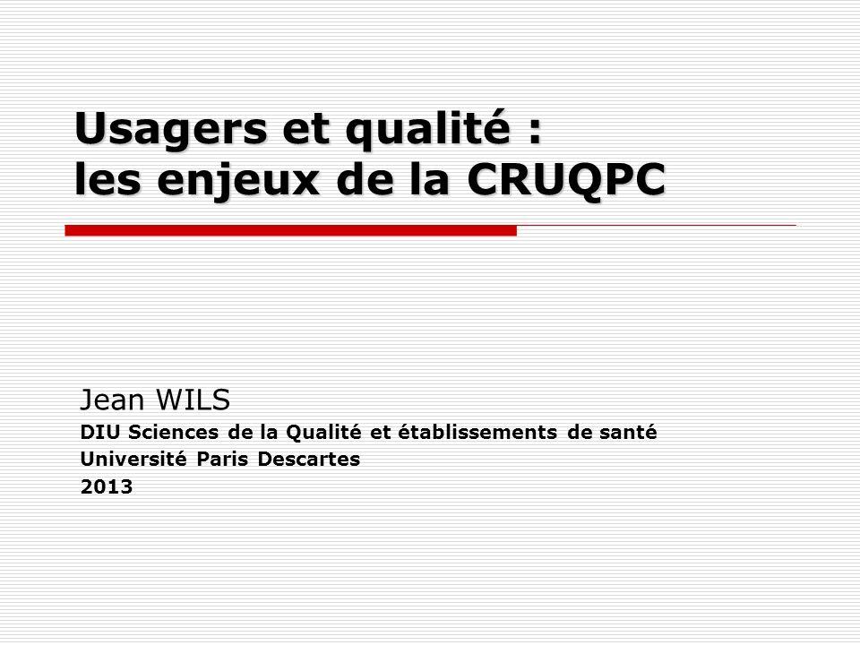 Usagers et qualité : les enjeux de la CRUQPC Jean WILS DIU Sciences de la Qualité et établissements de santé Université Paris Descartes 2013