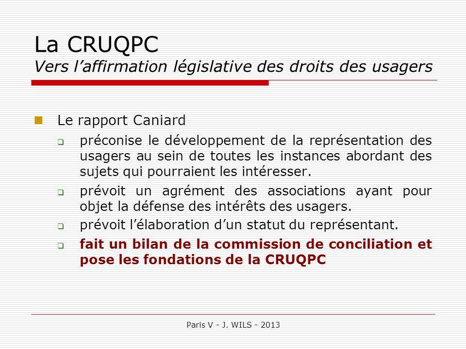 Paris V - J. WILS - 2013 La CRUQPC Vers laffirmation législative des droits des usagers Le rapport Caniard préconise le développement de la représenta