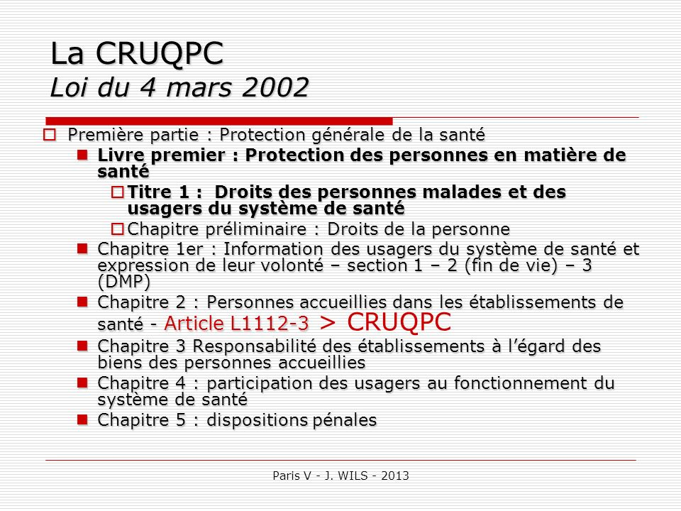 Paris V - J. WILS - 2013 La CRUQPC Loi du 4 mars 2002 Première partie : Protection générale de la santé Première partie : Protection générale de la sa