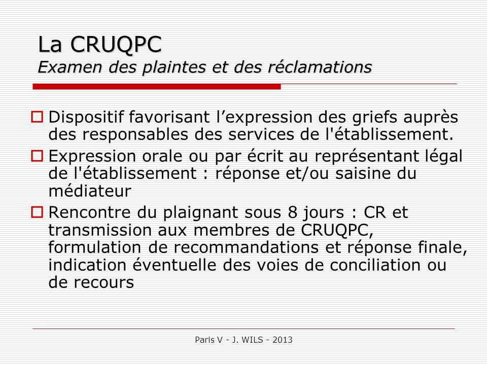 Paris V - J. WILS - 2013 La CRUQPC Examen des plaintes et des réclamations Dispositif favorisant lexpression des griefs auprès des responsables des se