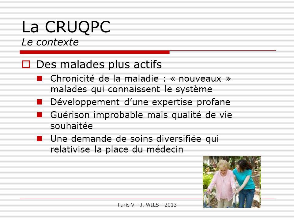 Paris V - J. WILS - 2013 La CRUQPC Le contexte Des malades plus actifs Chronicité de la maladie : « nouveaux » malades qui connaissent le système Déve