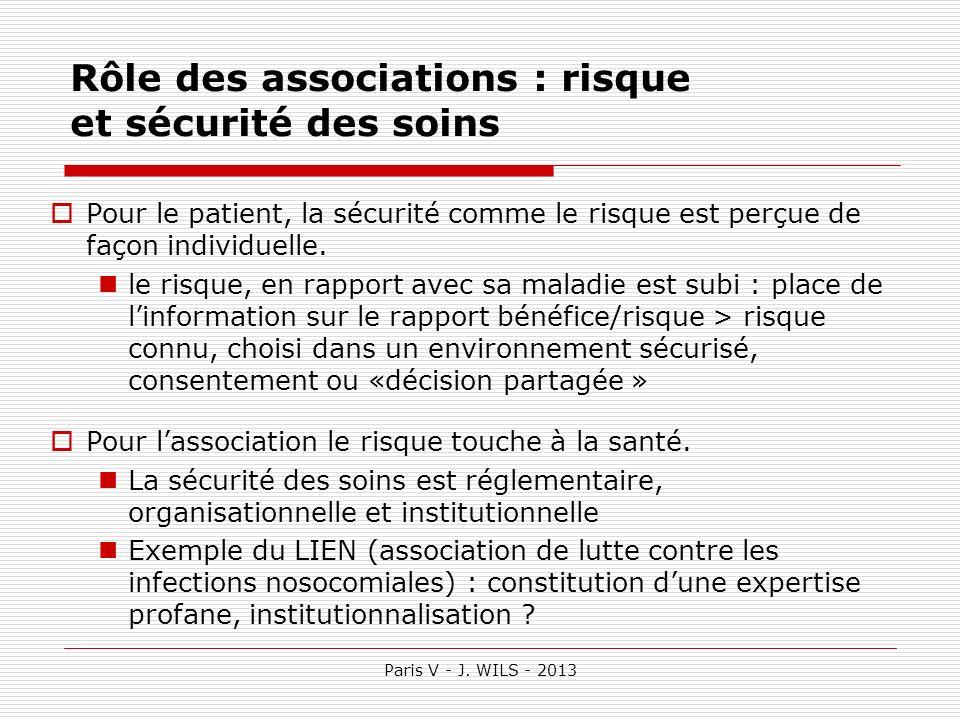 Paris V - J. WILS - 2013 Rôle des associations : risque et sécurité des soins Pour le patient, la sécurité comme le risque est perçue de façon individ