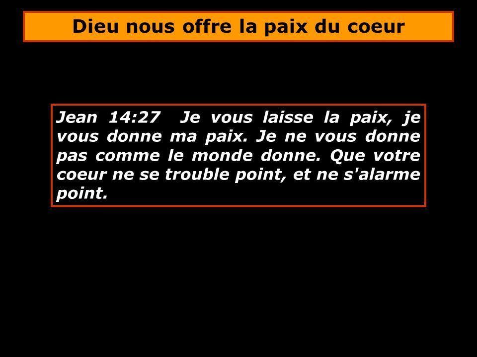 Jean 14:27 Je vous laisse la paix, je vous donne ma paix. Je ne vous donne pas comme le monde donne. Que votre coeur ne se trouble point, et ne s'alar