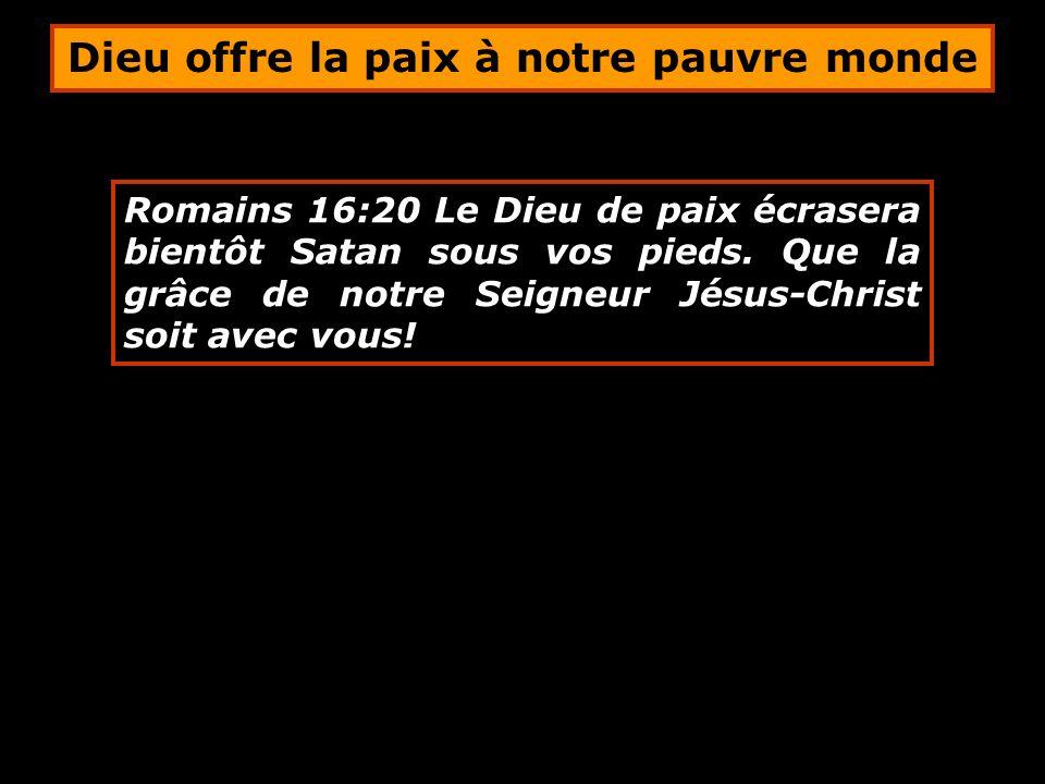 Romains 16:20 Le Dieu de paix écrasera bientôt Satan sous vos pieds. Que la grâce de notre Seigneur Jésus-Christ soit avec vous! Dieu offre la paix à
