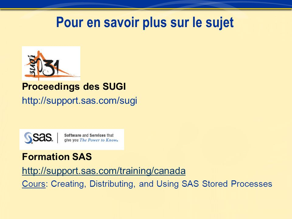 Pour en savoir plus sur le sujet Proceedings des SUGI http://support.sas.com/sugi Formation SAS http://support.sas.com/training/canada Cours: Creating, Distributing, and Using SAS Stored Processes