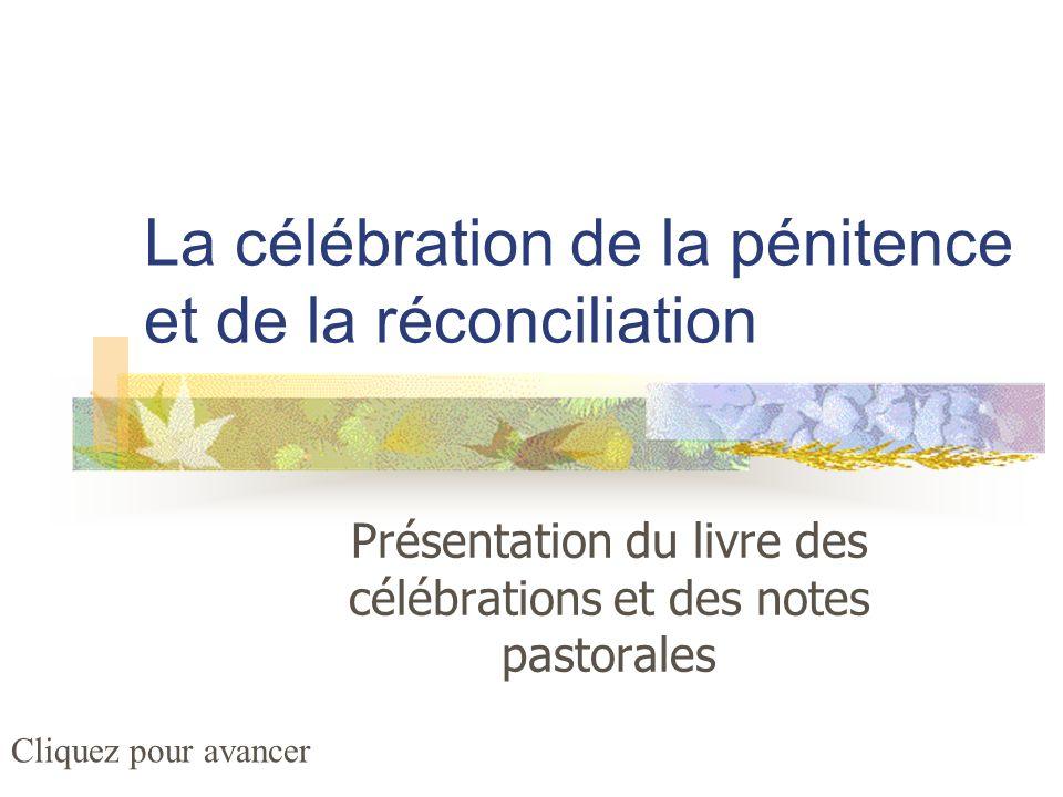 La célébration de la pénitence et de la réconciliation Présentation du livre des célébrations et des notes pastorales Cliquez pour avancer